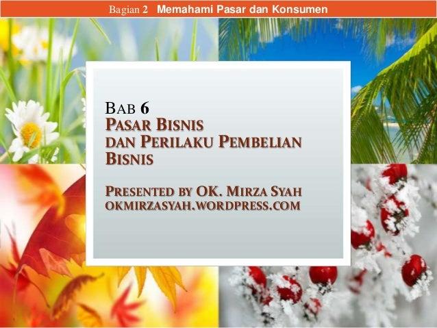 BAB 6 PASAR BISNIS DAN PERILAKU PEMBELIAN BISNIS PRESENTED BY OK. MIRZA SYAH OKMIRZASYAH.WORDPRESS.COM Bagian 2 Memahami P...