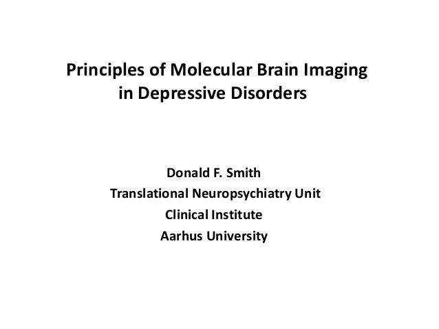 Principles of Molecular Brain Imagingin Depressive DisordersDonald F. SmithTranslational Neuropsychiatry UnitClinical Inst...