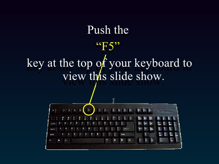 "<ul><li>Push the  </li></ul><ul><li>"" F5""  </li></ul><ul><li>key at the top of your keyboard to view this slide show. </li..."