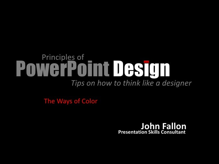 Principles of PowerPoint Design      Tips on how to think like a designer        The Ways of Color                        ...