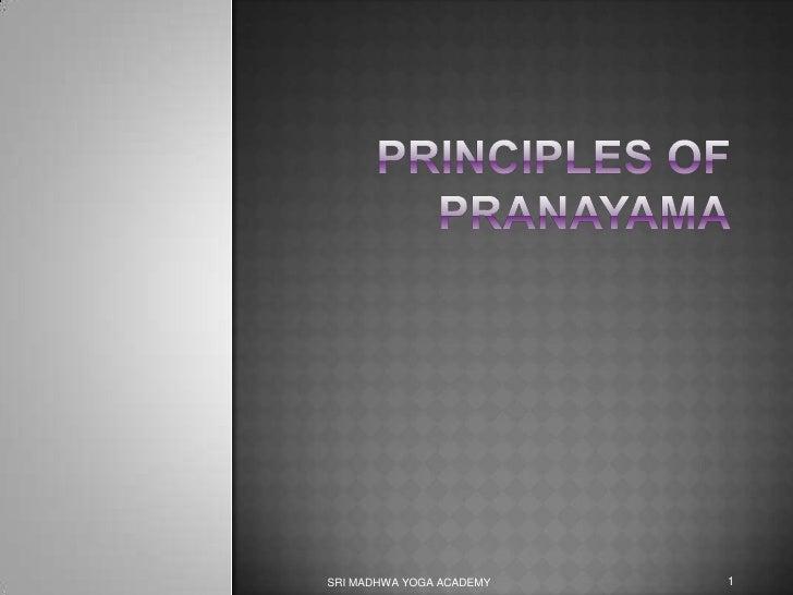 PRINCIPLES OF PRANAYAMA<br />SRI MADHWA YOGA ACADEMY<br />1<br />