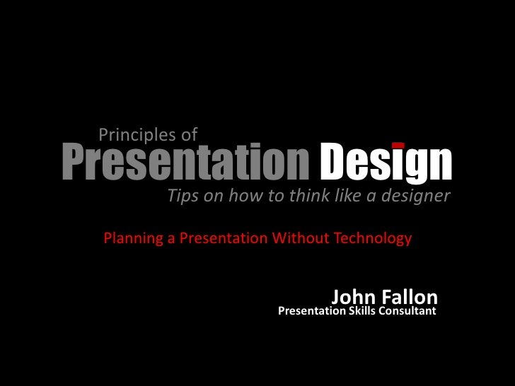 Principles of Presentation Design      Tips on how to think like a designer      Planning a Presentation Without Technolog...