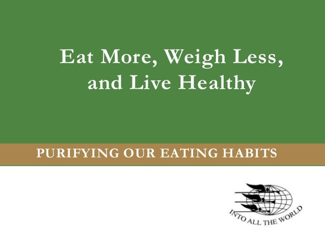 Eat More, Weigh Less, and Live Healthy PURIFYING OUR EATING HABITS