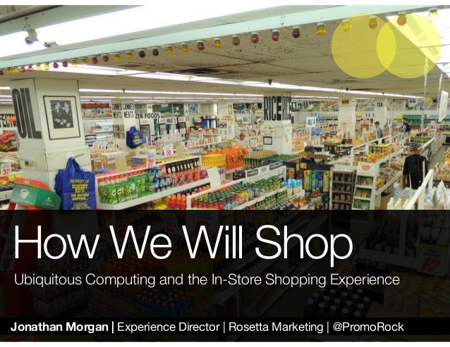 Jonathan Morgan | Experience Director | Rosetta Marketing | @PromoRock How We Will Shop Ubiquitous Computing and the In-St...