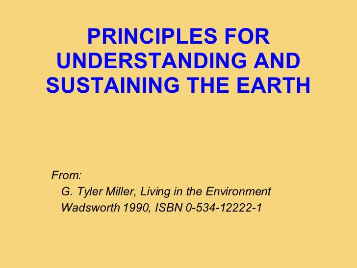 PRINCIPLES FOR UNDERSTANDING AND SUSTAINING THE EARTH <ul><ul><ul><li>From: </li></ul></ul></ul><ul><ul><ul><li>G. Tyler M...