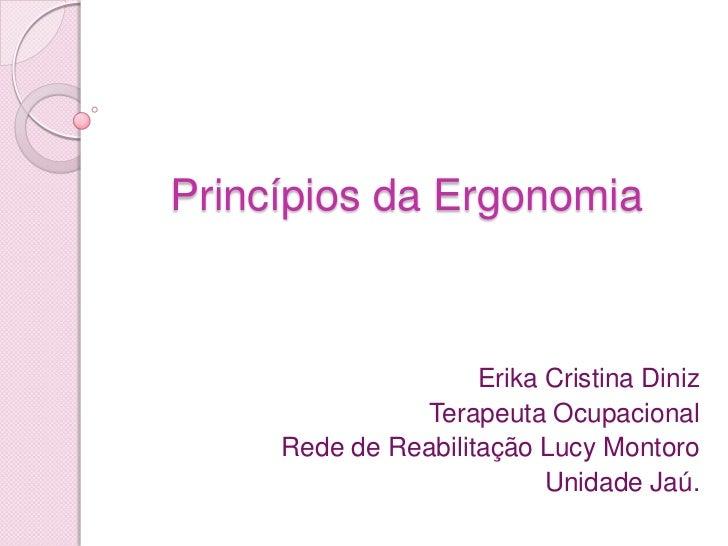 Princípios da Ergonomia                     Erika Cristina Diniz               Terapeuta Ocupacional     Rede de Reabilita...