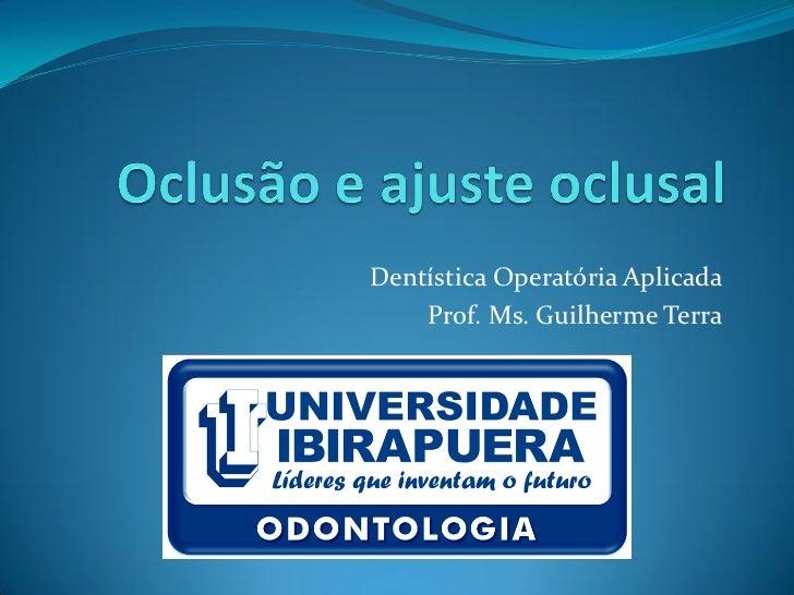 Dentística Operatória Aplicada    Prof. Ms. Guilherme Terra