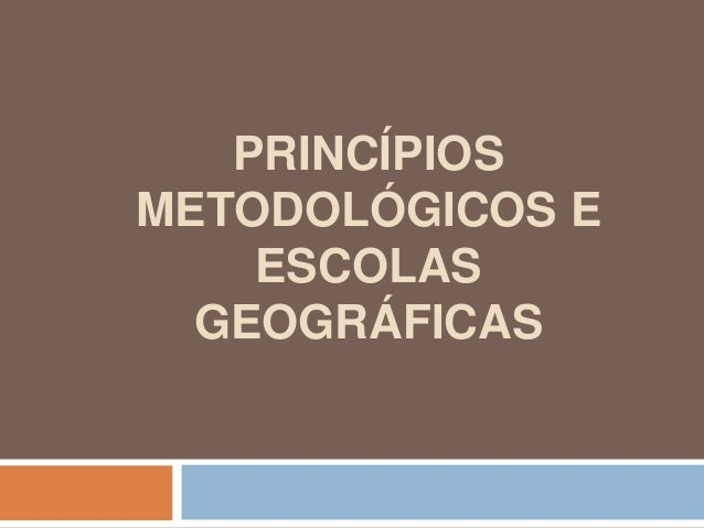 PRINCÍPIOS METODOLÓGICOS E ESCOLAS GEOGRÁFICAS