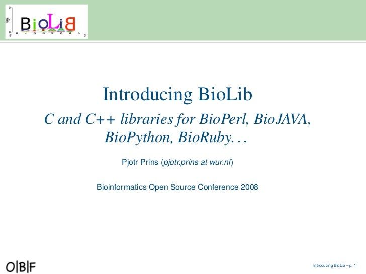 Introducing BioLib C and C++ libraries for BioPerl, BioJAVA,         BioPython, BioRuby. . .               Pjotr Prins (pj...
