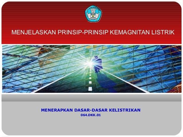 MENJELASKAN PRINSIP-PRINSIP KEMAGNITAN LISTRIK        MENERAPKAN DASAR-DASAR KELISTRIKAN                     064.DKK.01
