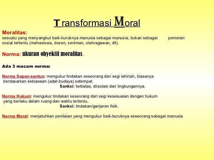 T ransformasi  M oral Moralitas:   sesuatu yang menyangkut baik-buruknya manusia sebagai manusia, bukan sebagai  pemeran  ...