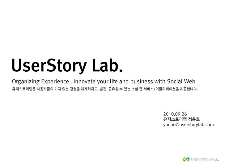 UserStory Lab. Organizing Experience , Innovate your life and business with Social Web 유저스토리랩은 사용자들의 가치 있는 경험을 체계화하고, 발견, ...