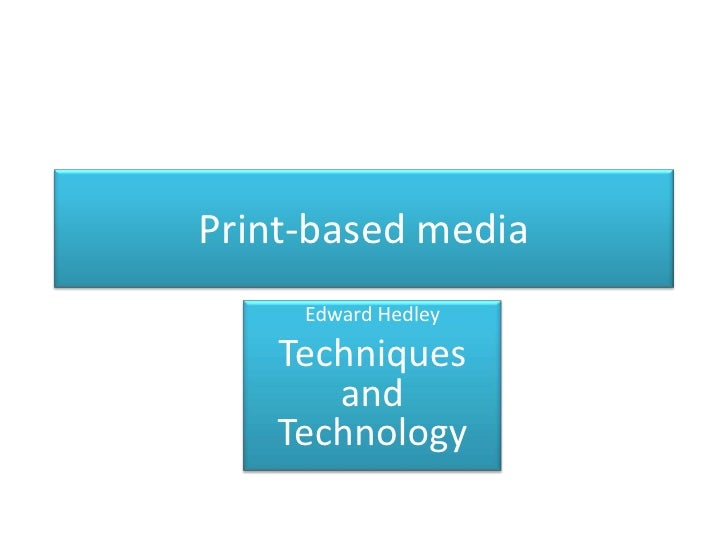 Print-based media<br />Edward Hedley<br />Techniques and Technology  <br />