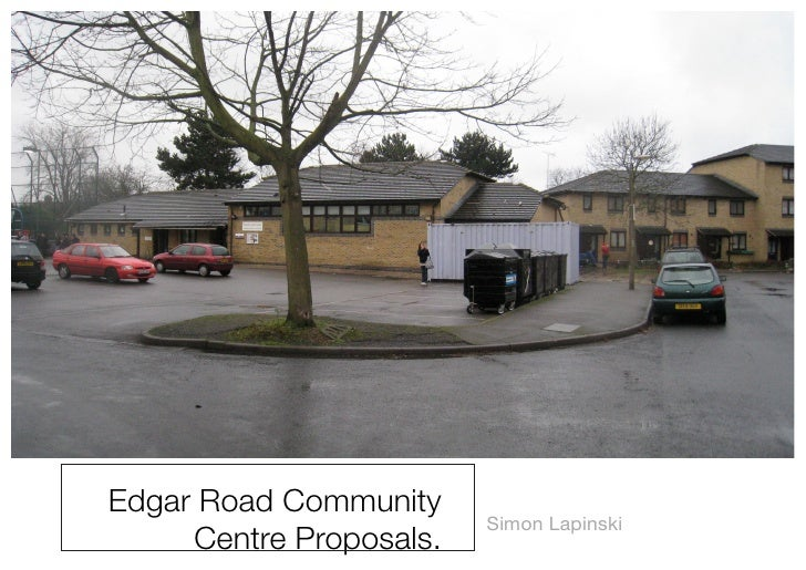 Edgar Road Community                          Simon Lapinski      Centre Proposals.