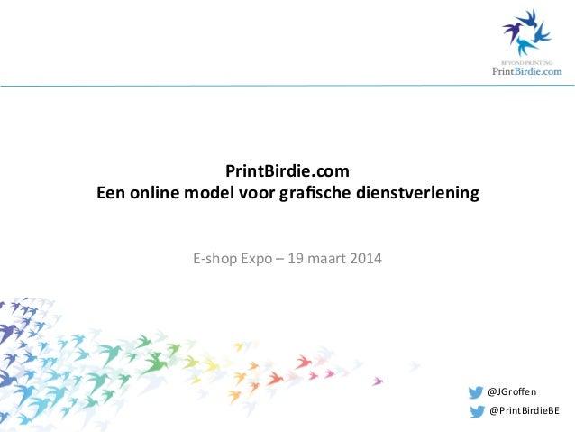 PrintBirdie.com   Een  online  model  voor  grafische  dienstverlening   E-‐shop  Expo  –  19  maart...
