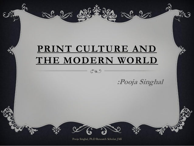 PRINT CULTURE ANDTHE MODERN WORLD                                          :Pooja Singhal     Pooja Singhal, Ph.D Research...