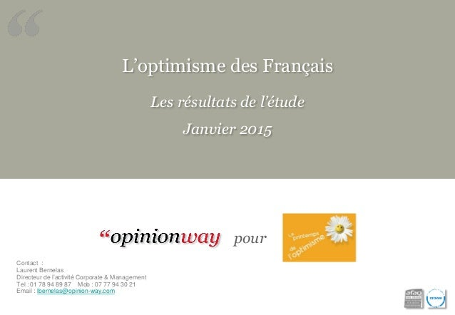 L'optimisme des Français Les résultats de l'étude Janvier 2015 pour Contact : Laurent Bernelas Directeur de l'activité Cor...