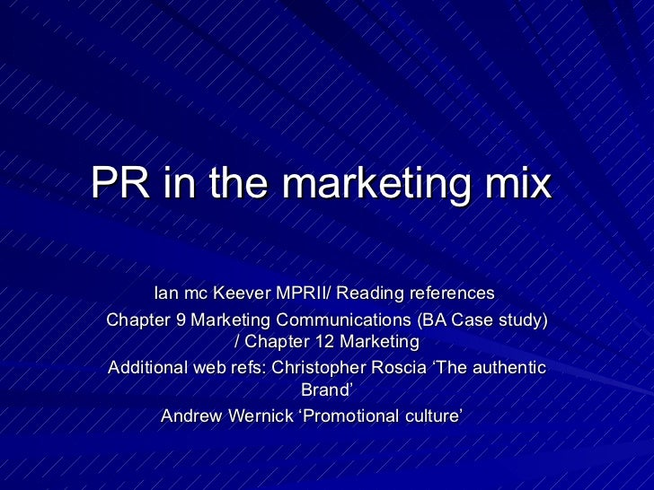 PR in the marketing mix  Ian mc Keever MPRII/ Reading references  Chapter 9 Marketing Communications (BA Case study) / Cha...