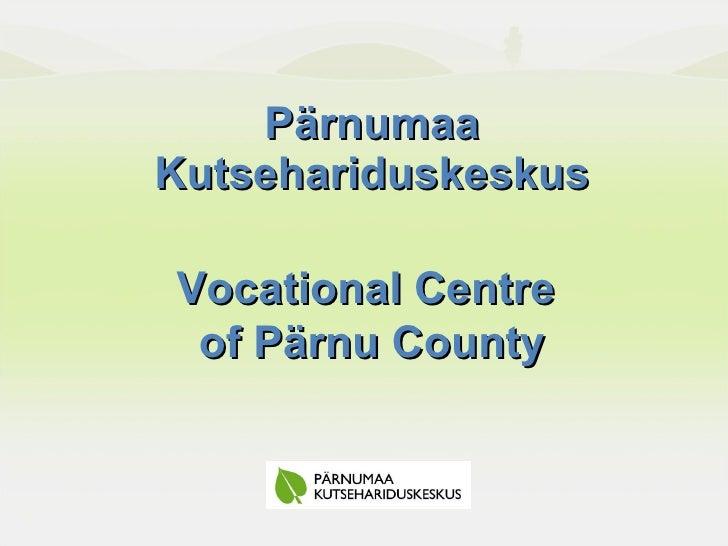 Pärnumaa Kutsehariduskeskus Vocational Centre  of Pärnu County