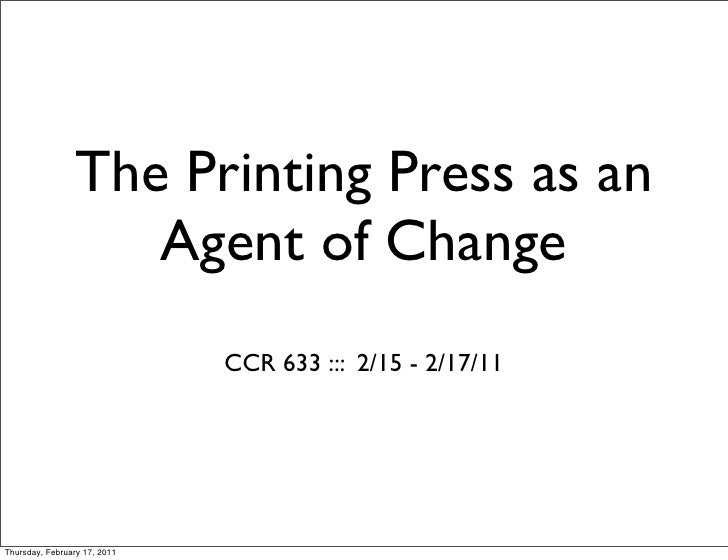 The Printing Press as an                    Agent of Change                              CCR 633 ::: 2/15 - 2/17/11Thursda...