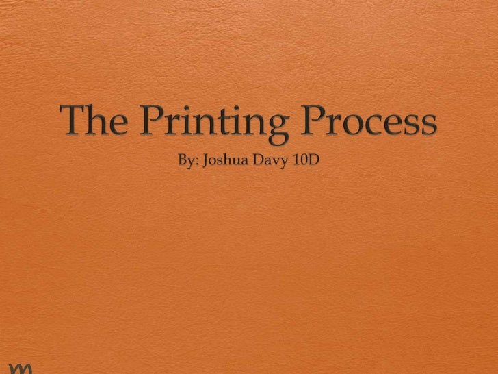 The Printing Process<br />By: Joshua Davy 10D<br />                    e<br />