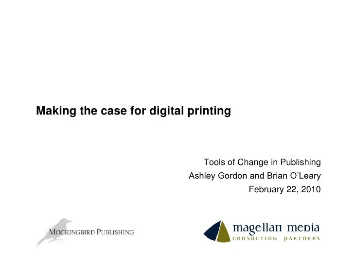 Making the case for digital printing<br />Tools of Change in Publishing<br />Ashley Gordon and Brian O'Leary<br />February...
