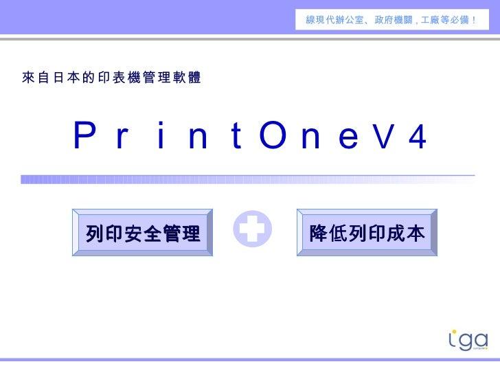 來自日本的印表機管理軟體     PrintOne V4 降低列印成本 線現 代辦公室 、 政府機關 , 工廠等必備 ! 列印安全管理