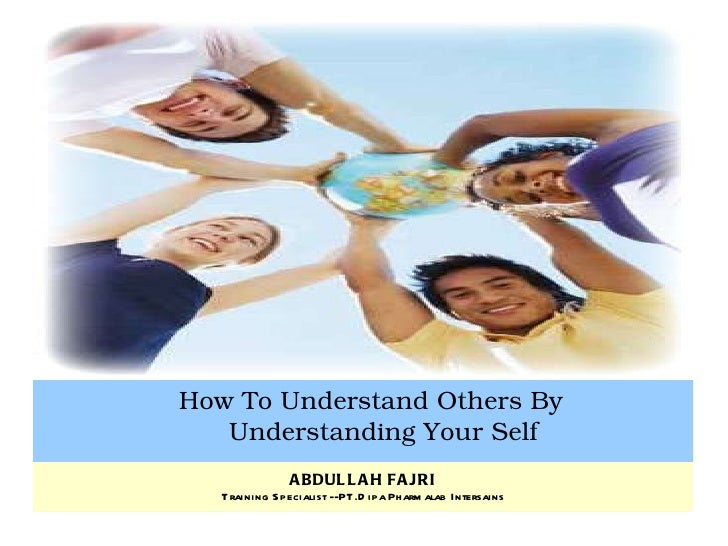 How To Understand Others By Understanding Your Self ABDULLAH FAJRI Training Specialist --PT.Dipa Pharmalab Intersains