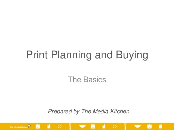 Print Planning and Buying           The Basics    Prepared by The Media Kitchen