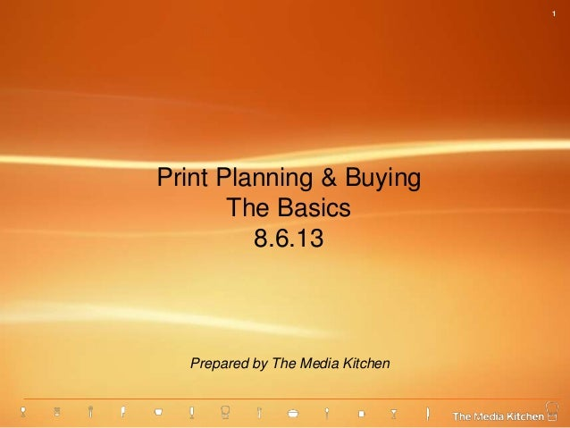 1 Print Planning & Buying The Basics 8.6.13 Prepared by The Media Kitchen