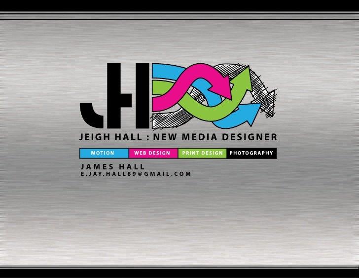 JEIGH HALL : NEW MEDIA DESIGNER  JAMES HALL E . J AY. H A L L 8 9 @ G M A I L . C O M