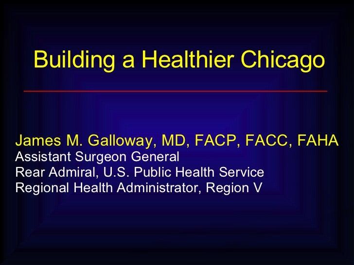 Building a Healthier Chicago James M. Galloway, MD, FACP, FACC, FAHA  Assistant Surgeon General Rear Admiral, U.S. Public...