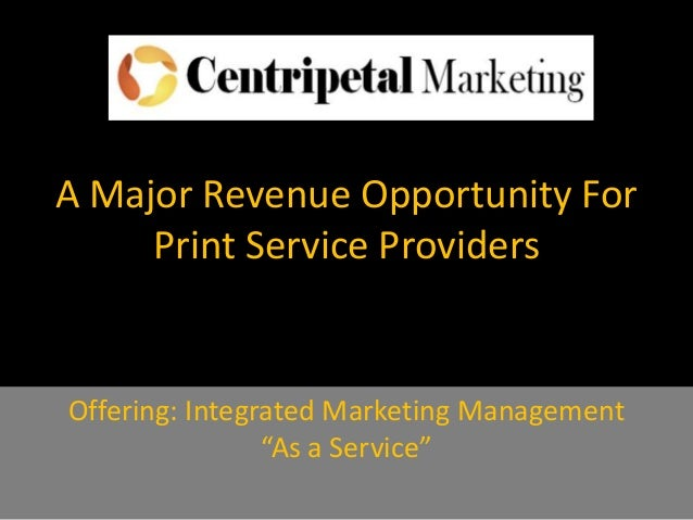 "A Major Revenue Opportunity ForPrint Service ProvidersOffering: Integrated Marketing Management""As a Service"""