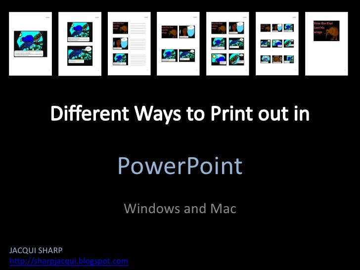 Different Ways to Print out in<br />PowerPoint<br />Windows and Mac<br />JACQUI SHARP<br />http://sharpjacqui.blogspot.com...