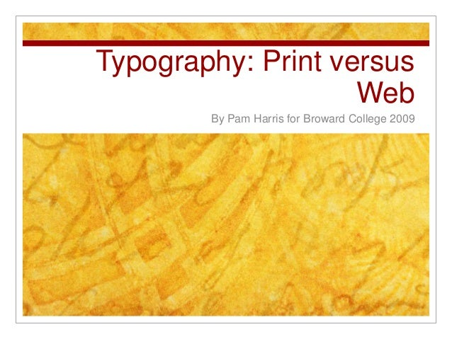Typography: Print versus Web By Pam Harris for Broward College 2009