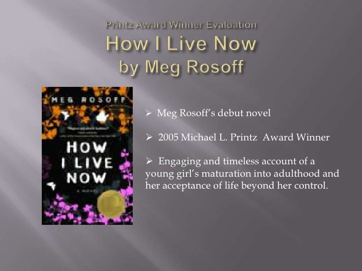 Printz Award Winner EvaluationHow I Live Nowby Meg Rosoff<br /><ul><li>Meg Rosoff's debut novel