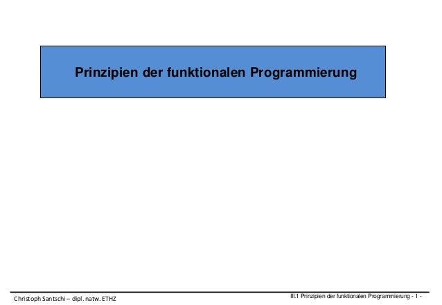 Prinzipien der funktionalen Programmierung III.1 Prinzipien der funktionalen Programmierung - 1 -Christoph Santschi – dipl...
