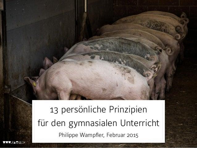 13 persönliche Prinzipien für den gymnasialen Unterricht Philippe Wampfler, Februar 2015
