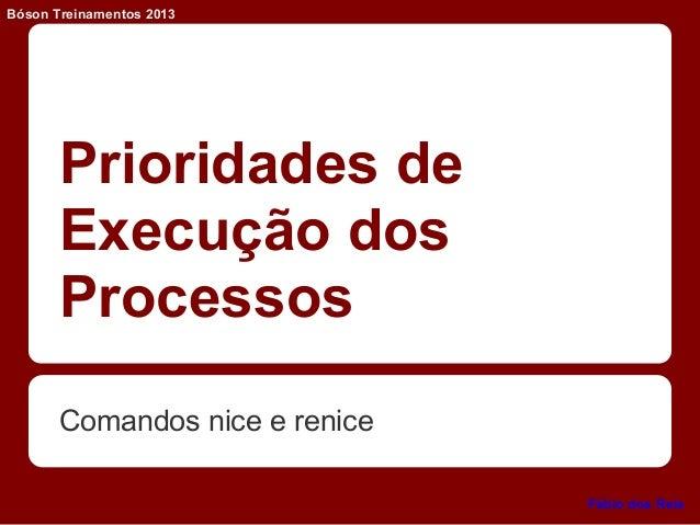Prioridades de Execução dos Processos Comandos nice e renice Bóson Treinamentos 2013 Fábio dos Reis