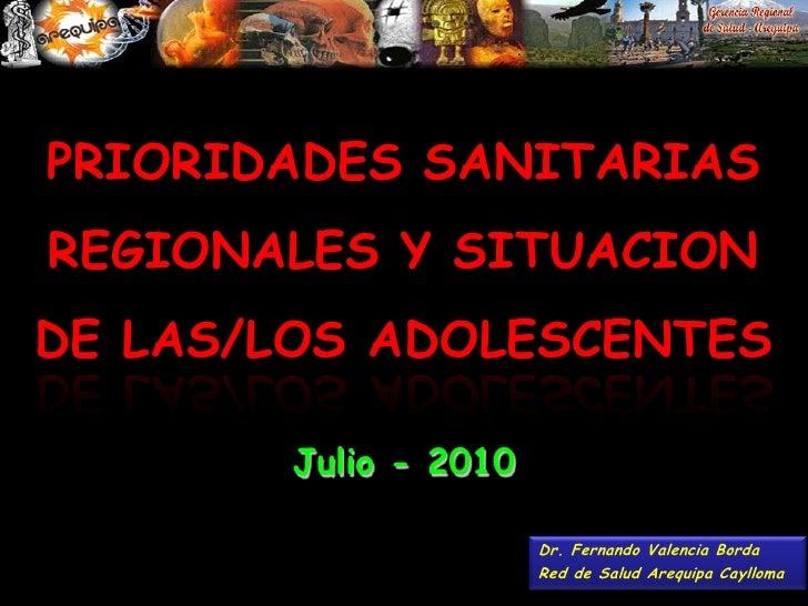 PRIORIDADES SANITARIAS REGIONALES Y SITUACION DE LAS/LOS ADOLESCENTES<br />Julio - 2010<br />Dr. Fernando Valencia Borda<b...