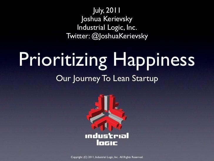July, 2011           Joshua Kerievsky         Industrial Logic, Inc.      Twitter: @JoshuaKerievskyPrioritizing Happiness ...