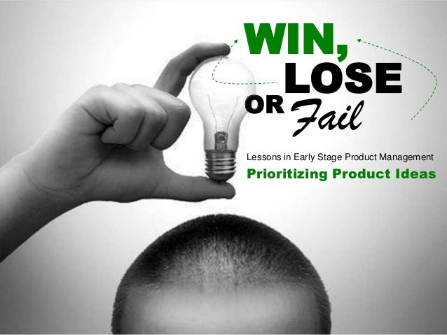 WIN,LOSEORFailLessons in Early Stage Product ManagementPrioritizing Product Ideas