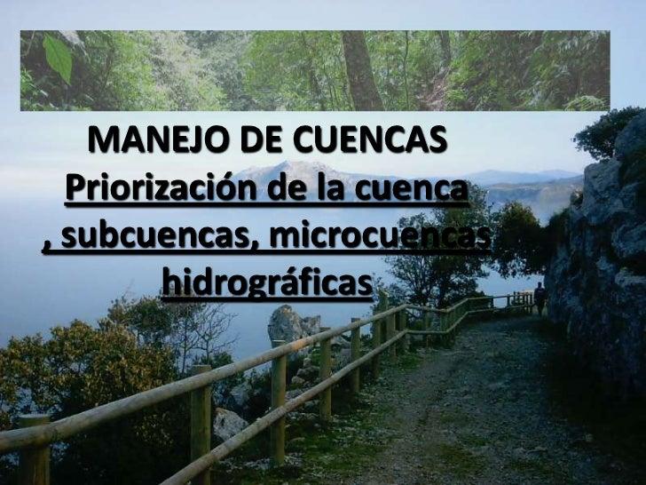 MANEJO DE CUENCAS<br />Priorización de la cuenca , subcuencas, microcuencas hidrográficas<br />