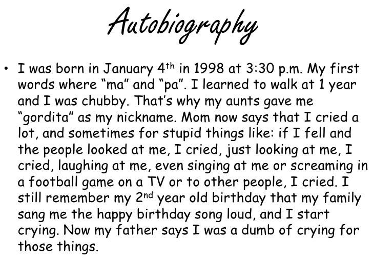 "Autobiography<br />I was born in January 4th in 1998 at 3:30 p.m. My first words where ""ma"" and ""pa"". I learned to walk at..."