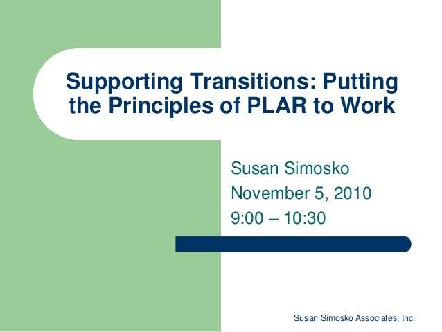Susan Simosko Associates, Inc. Supporting Transitions: Putting the Principles of PLAR to Work Susan Simosko November 5, 20...