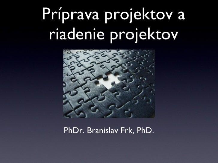 Príprava projektov a riadenie projektov PhDr. Branislav Frk, PhD.