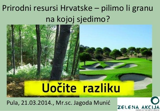 Pula, 21.03.2014., Mr.sc. Jagoda Munić Prirodni resursi Hrvatske – pilimo li granu na kojoj sjedimo?