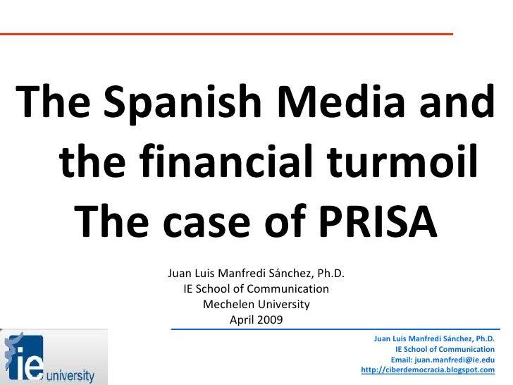 The Spanish Media and   the financial turmoil    The case of PRISA        Juan Luis Manfredi Sánchez, Ph.D.           IE S...