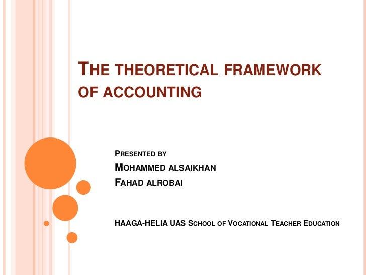THE THEORETICAL FRAMEWORKOF ACCOUNTING   PRESENTED BY   MOHAMMED ALSAIKHAN   FAHAD ALROBAI   HAAGA-HELIA UAS SCHOOL OF VOC...