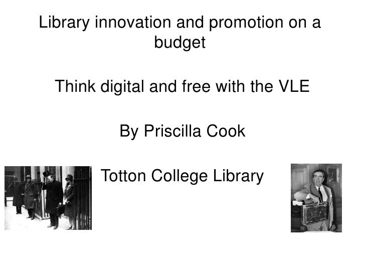 Library innovation and promotion on a budget<br />Think digital and free with the VLE<br />By Priscilla Cook<br />Totton C...